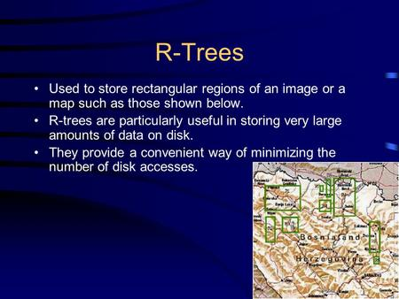 R-Trees Used to store rectangular regions of an image or a map such as those shown below. R-trees are particularly useful in storing very large amounts.