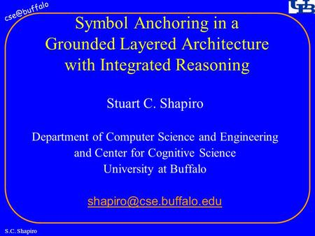 S.C. Shapiro Symbol Anchoring in a Grounded Layered Architecture with Integrated Reasoning Stuart C. Shapiro Department of Computer Science.