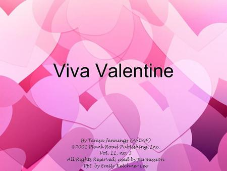 Viva Valentine By Teresa Jennings (ASCAP)  2001 Plank Road Publishing, Inc. Vol. 11, no. 3 All Rights Reserved, used by permission Ppt. by Emily Kelchner.