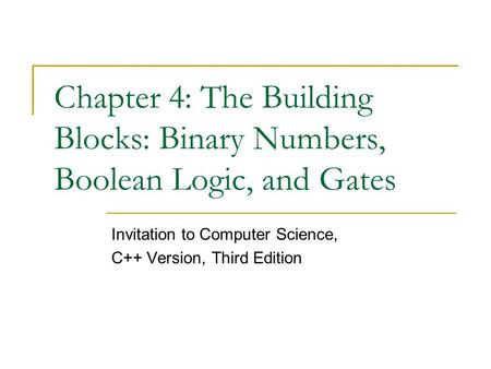 Chapter 4: The Building Blocks: Binary Numbers, Boolean Logic, and Gates Invitation to Computer Science, C++ Version, Third Edition.