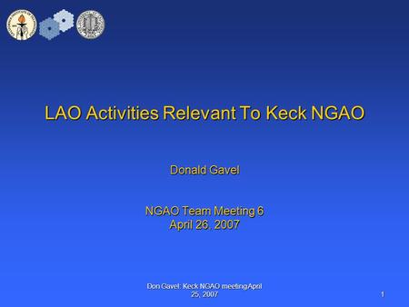 Don Gavel: Keck NGAO meeting April 25, 2007 1 LAO Activities Relevant To Keck NGAO Donald Gavel NGAO Team Meeting 6 April 26, 2007.