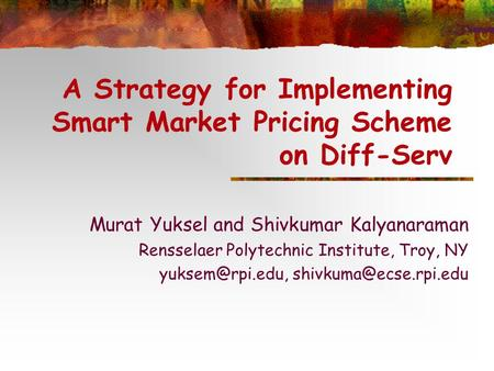 A Strategy for Implementing Smart Market Pricing Scheme on Diff-Serv Murat Yuksel and Shivkumar Kalyanaraman Rensselaer Polytechnic Institute, Troy, NY.