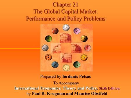 Chapter 21 The Global Capital Market: Performance and Policy Problems Prepared by Iordanis Petsas To Accompany International Economics: Theory and Policy.