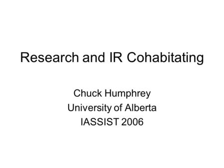 Research and IR Cohabitating Chuck Humphrey University of Alberta IASSIST 2006.