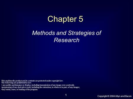 Copyright © 2004 Allyn and Bacon 1 Chapter 5 Methods and Strategies of Research This multimedia product and its contents are protected under copyright.