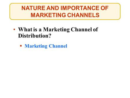 NATURE AND IMPORTANCE OF MARKETING CHANNELS