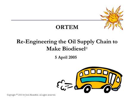 ORTEM Re-Engineering the Oil Supply Chain to Make Biodiesel © 5 April 2005 Copyright © 2005 by Josh Hinerfeld. All rights reserved.