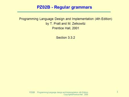 PZ02B Programming Language design and Implementation -4th Edition Copyright©Prentice Hall, 2000 1 PZ02B - Regular grammars Programming Language Design.