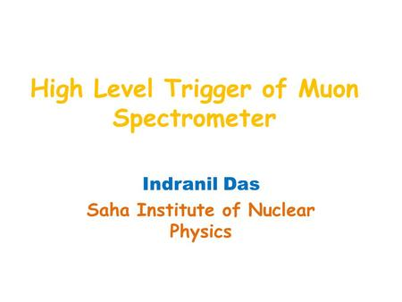 High Level Trigger of Muon Spectrometer Indranil Das Saha Institute of Nuclear Physics.