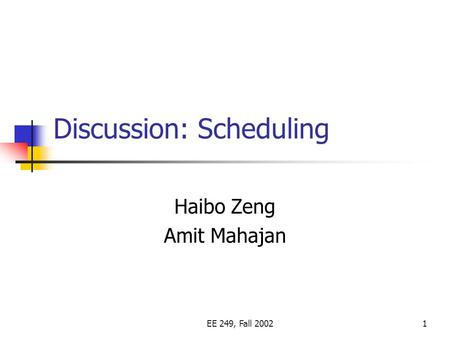 EE 249, Fall 20021 Discussion: Scheduling Haibo Zeng Amit Mahajan.