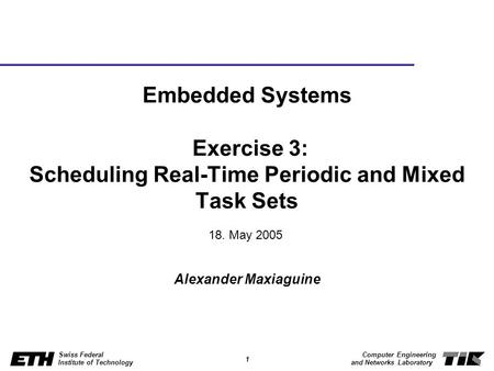 Embedded Systems Exercise 3: Scheduling Real-Time Periodic and Mixed Task Sets 18. May 2005 Alexander Maxiaguine.