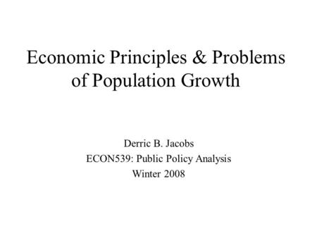 Economic Principles & Problems of Population Growth Derric B. Jacobs ECON539: Public Policy Analysis Winter 2008.