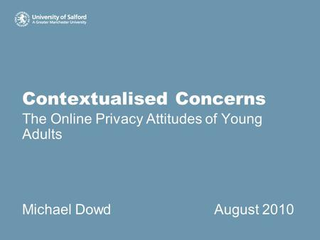 Contextualised Concerns The Online Privacy Attitudes of Young Adults Michael DowdAugust 2010.