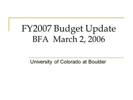 FY2007 Budget Update BFA March 2, 2006 University of Colorado at Boulder.