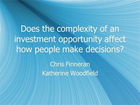 Does the complexity of an investment opportunity affect how people make decisions? Chris Finneran Katherine Woodfield Chris Finneran Katherine Woodfield.