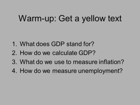 Warm-up: Get a yellow text 1.What does GDP stand for? 2.How do we calculate GDP? 3.What do we use to measure inflation? 4.How do we measure unemployment?