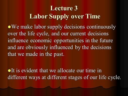 Lecture 3 Labor Supply over Time We make labor supply decisions continuously over the life cycle, and our current decisions influence economic opportunities.