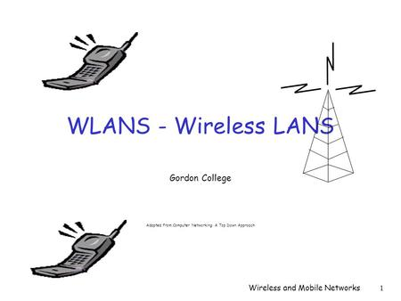 Wireless and Mobile Networks1 WLANS - Wireless LANS Gordon College Adapted from Computer Networking: A Top Down Approach.