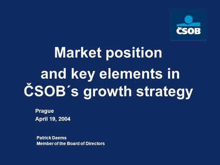 Market position and key elements in ČSOB´s growth strategy Patrick Daems Member of the Board of Directors Prague April 19, 2004.