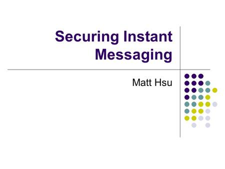 Securing Instant Messaging Matt Hsu. Outline Introduction Instant Messaging Primer Instant Messaging Vulnerabilities and Exploits Securing Instant Messaging.