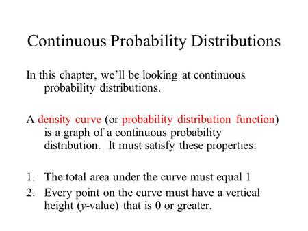 Continuous Probability Distributions In this chapter, we'll be looking at continuous probability distributions. A density curve (or probability distribution.