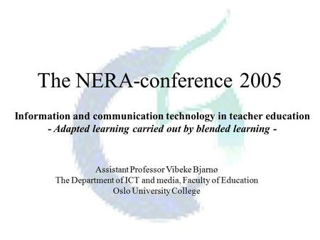 The NERA-conference 2005 Assistant Professor Vibeke Bjarnø The Department of ICT and media, Faculty of Education Oslo University College Information and.