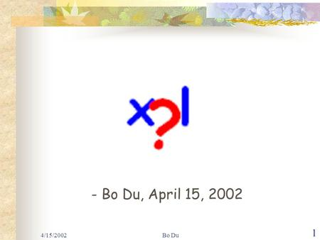 4/15/2002Bo Du 1 - Bo Du, April 15, 2002. XML - QL A Query Language for XML.