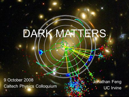 9 Oct 08Feng 1 DARK MATTERS 9 October 2008 Caltech Physics Colloquium Jonathan Feng UC Irvine.