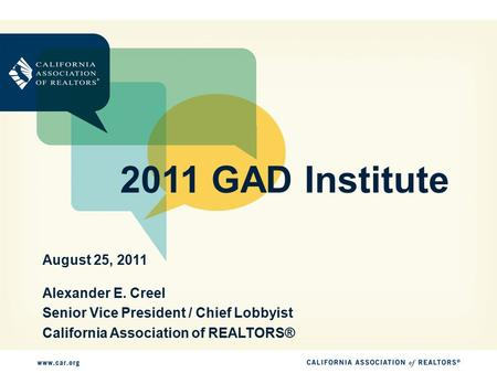 2011 GAD Institute Alexander E. Creel Senior Vice President / Chief Lobbyist California Association of REALTORS® August 25, 2011.