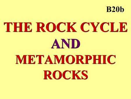 THE ROCK CYCLE AND METAMORPHIC ROCKS B20b. METAMORPHIC ROCK HEAT –heat from Earth's core –rock softens, but does not melt PRESSURE –weight of layers above.