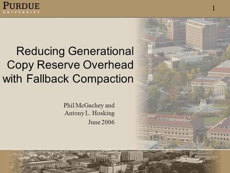 1 Reducing Generational Copy Reserve Overhead with Fallback Compaction Phil McGachey and Antony L. Hosking June 2006.