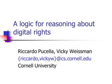 A logic for reasoning about digital rights Riccardo Pucella, Vicky Weissman Cornell University.