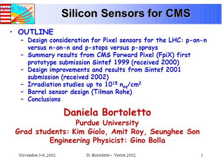 November 3-8, 2002D. Bortoletto - Vertex 20021 Silicon Sensors for CMS Daniela Bortoletto Purdue University Grad students: Kim Giolo, Amit Roy, Seunghee.