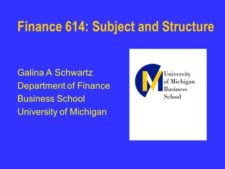Finance 614: Subject and Structure Galina A Schwartz Department of Finance Business School University of Michigan.