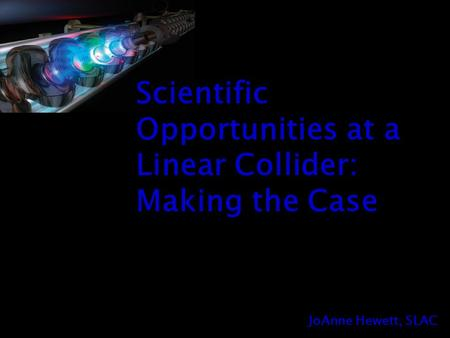 JoAnne Hewett, SLAC Scientific Opportunities at a Linear Collider: Making the Case.