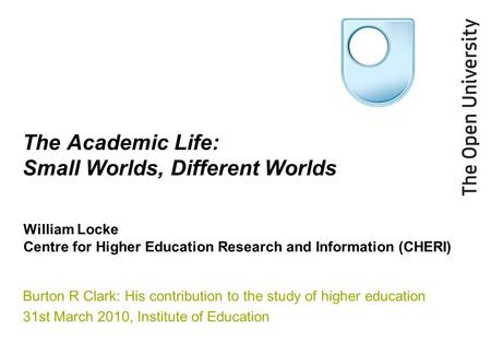 The Academic Life: Small Worlds, Different Worlds Burton R Clark: His contribution to the study of higher education 31st March 2010, Institute of Education.