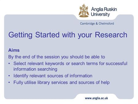 Getting Started with your Research Aims By the end of the session you should be able to Select relevant keywords or search terms for successful information.