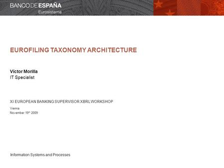 Information Systems and Processes EUROFILING TAXONOMY ARCHITECTURE Víctor Morilla IT Specialist XI EUROPEAN BANKING SUPERVISOR XBRL WORKSHOP Vienna November.