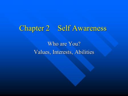 Chapter 2Self Awareness Who are You? Values, Interests, Abilities.