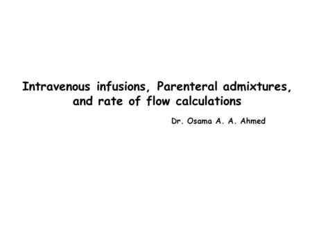 Intravenous infusions, Parenteral admixtures, and rate of flow calculations Dr. Osama A. A. Ahmed.