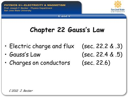 Chapter 22 Gauss's Law Electric charge and flux (sec. 22.2 &.3) Gauss's Law (sec. 22.4 &.5) Charges on conductors(sec. 22.6) C 2012 J. Becker.