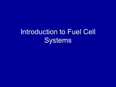 Introduction to Fuel Cell Systems. Overview Introduction Current Environmental Situation Why Fuel Cells? Fuel Cell Fundamentals System Applications Challenges.