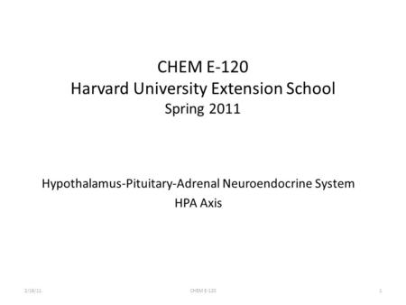 CHEM E-120 Harvard University Extension School Spring 2011 Hypothalamus-Pituitary-Adrenal Neuroendocrine System HPA Axis 2/16/111CHEM E-120.