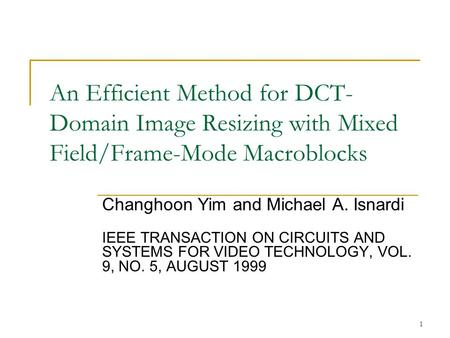 1 An Efficient Method for DCT- Domain Image Resizing with Mixed Field/Frame-Mode Macroblocks Changhoon Yim and Michael A. Isnardi IEEE TRANSACTION ON CIRCUITS.