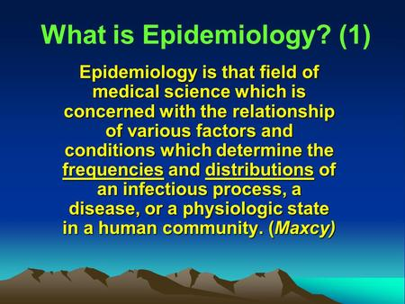 What is Epidemiology? (1) Epidemiology is that field of medical science which is concerned with the relationship of various factors and conditions which.