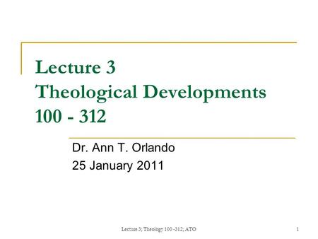 Lecture 3; Theology 100 -312; ATO1 Lecture 3 Theological Developments 100 - 312 Dr. Ann T. Orlando 25 January 2011.