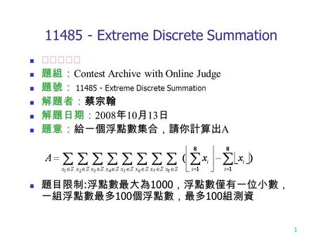 1 11485 - Extreme Discrete Summation ★★★★☆ 題組: Contest Archive with Online Judge 題號: 11485 - Extreme Discrete Summation 解題者:蔡宗翰 解題日期: 2008 年 10 月 13 日.