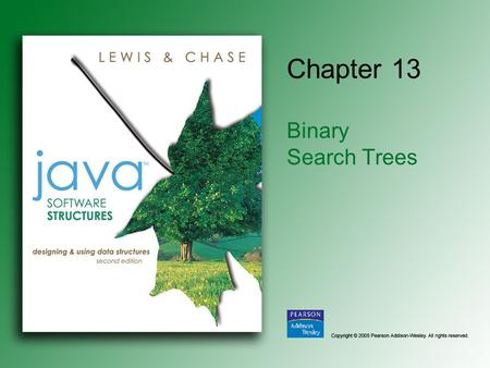 Chapter 13 Binary Search Trees. Copyright © 2005 Pearson Addison-Wesley. All rights reserved. 13-2 Chapter Objectives Define a binary search tree abstract.
