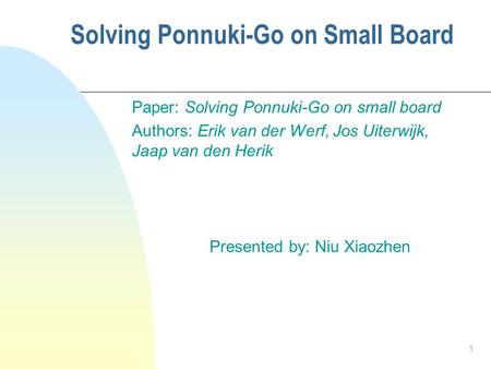 1 Solving Ponnuki-Go on Small Board Paper: Solving Ponnuki-Go on small board Authors: Erik van der Werf, Jos Uiterwijk, Jaap van den Herik Presented by: