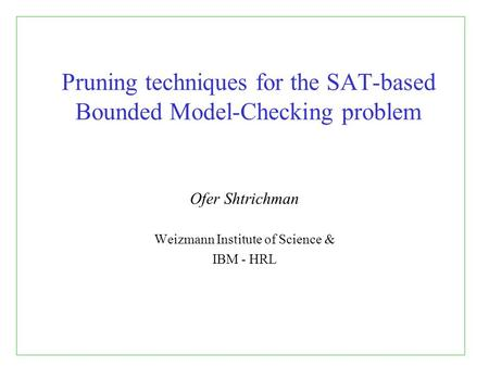 Pruning techniques for the SAT-based Bounded Model-Checking problem Ofer Shtrichman Weizmann Institute of Science & IBM - HRL.